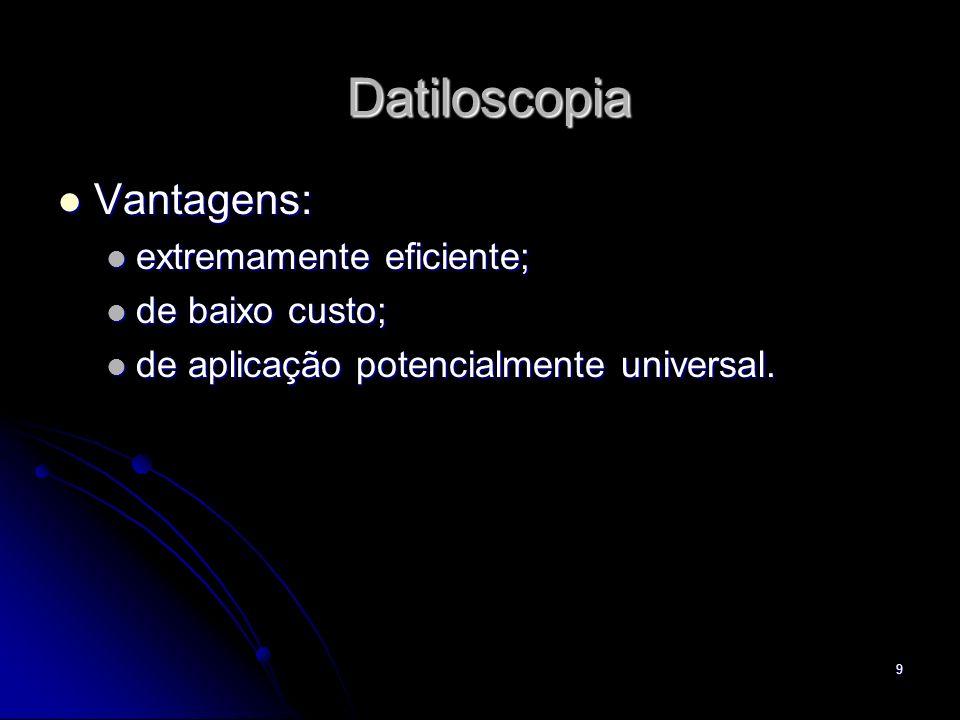 9 Datiloscopia Vantagens: Vantagens: extremamente eficiente; extremamente eficiente; de baixo custo; de baixo custo; de aplicação potencialmente unive