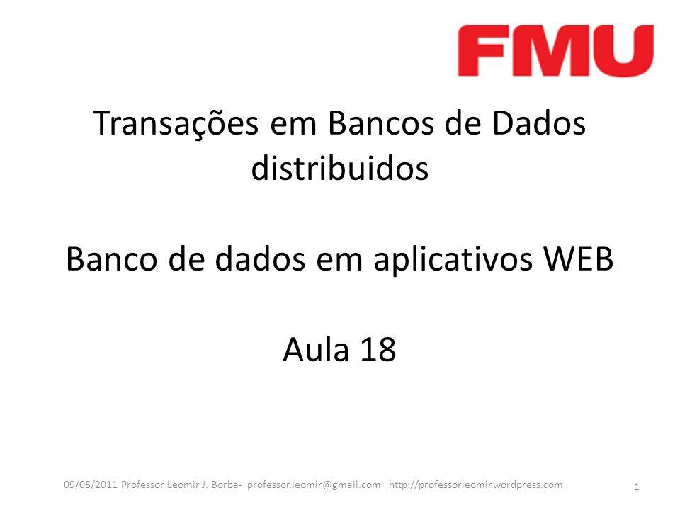 Transações em Bancos de Dados distribuidos Banco de dados em aplicativos WEB Aula 18 1 09/05/2011 Professor Leomir J. Borba- professor.leomir@gmail.co