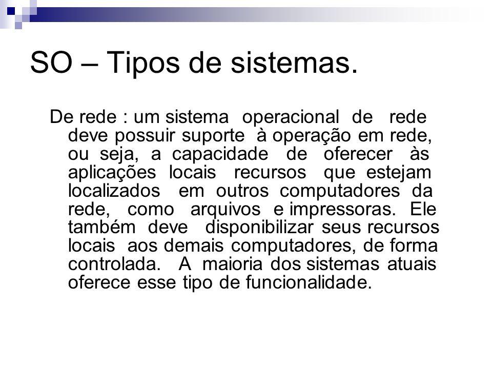 SO – Tipos de sistemas. De rede : um sistema operacional de rede deve possuir suporte à operação em rede, ou seja, a capacidade de oferecer às aplicaç