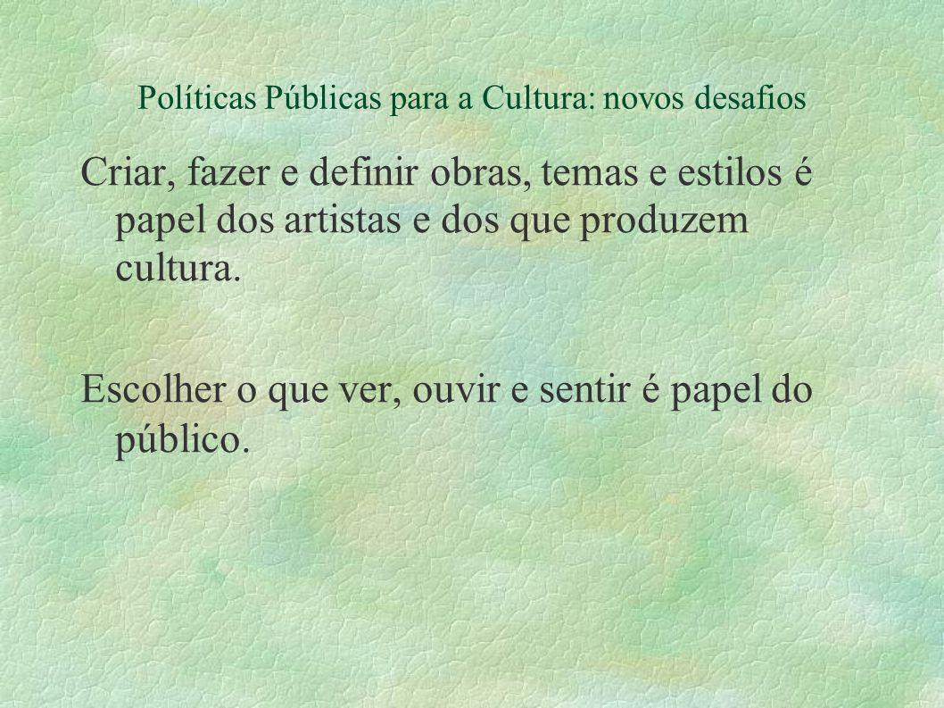 Políticas Públicas para a Cultura: novos desafios Criar, fazer e definir obras, temas e estilos é papel dos artistas e dos que produzem cultura. Escol