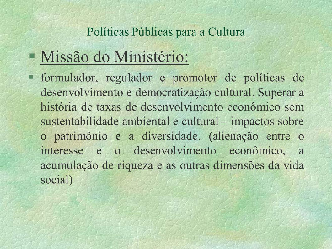 Políticas Públicas para a Cultura Missão do Ministério: formulador, regulador e promotor de políticas de desenvolvimento e democratização cultural. Su