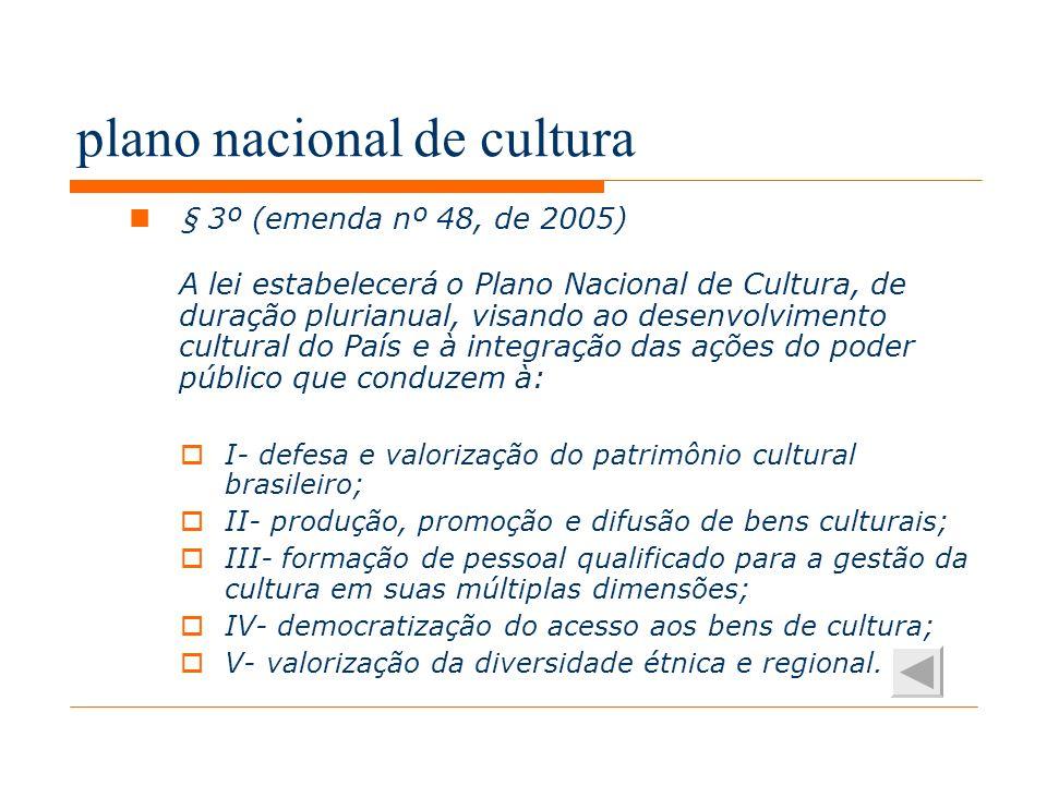 plano nacional de cultura § 3º (emenda nº 48, de 2005) A lei estabelecerá o Plano Nacional de Cultura, de duração plurianual, visando ao desenvolvimento cultural do País e à integração das ações do poder público que conduzem à: I- defesa e valorização do patrimônio cultural brasileiro; II- produção, promoção e difusão de bens culturais; III- formação de pessoal qualificado para a gestão da cultura em suas múltiplas dimensões; IV- democratização do acesso aos bens de cultura; V- valorização da diversidade étnica e regional.