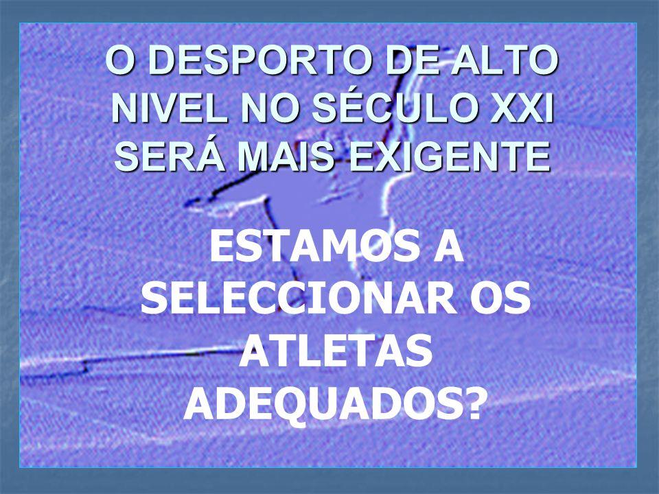 O DESPORTO DE ALTO NIVEL NO SÉCULO XXI SERÁ MAIS EXIGENTE ESTAMOS A SELECCIONAR OS ATLETAS ADEQUADOS?