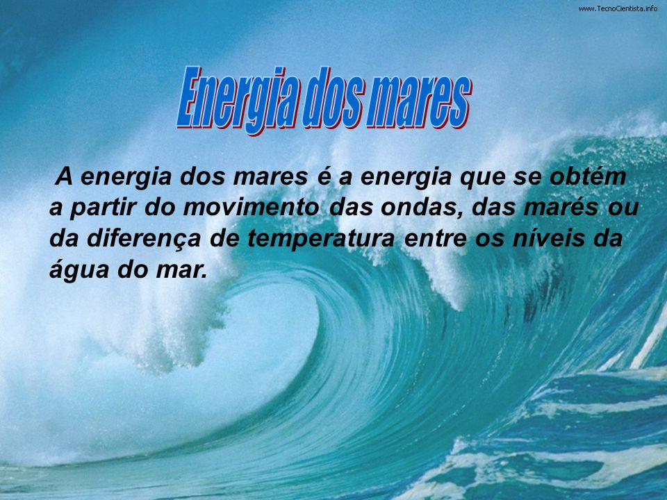 A energia dos mares é a energia que se obtém a partir do movimento das ondas, das marés ou da diferença de temperatura entre os níveis da água do mar.