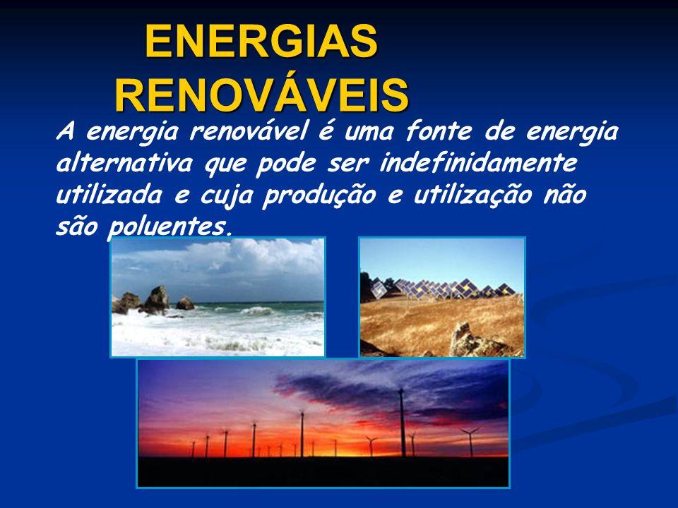 ENERGIAS RENOVÁVEIS A energia renovável é uma fonte de energia alternativa que pode ser indefinidamente utilizada e cuja produção e utilização não são