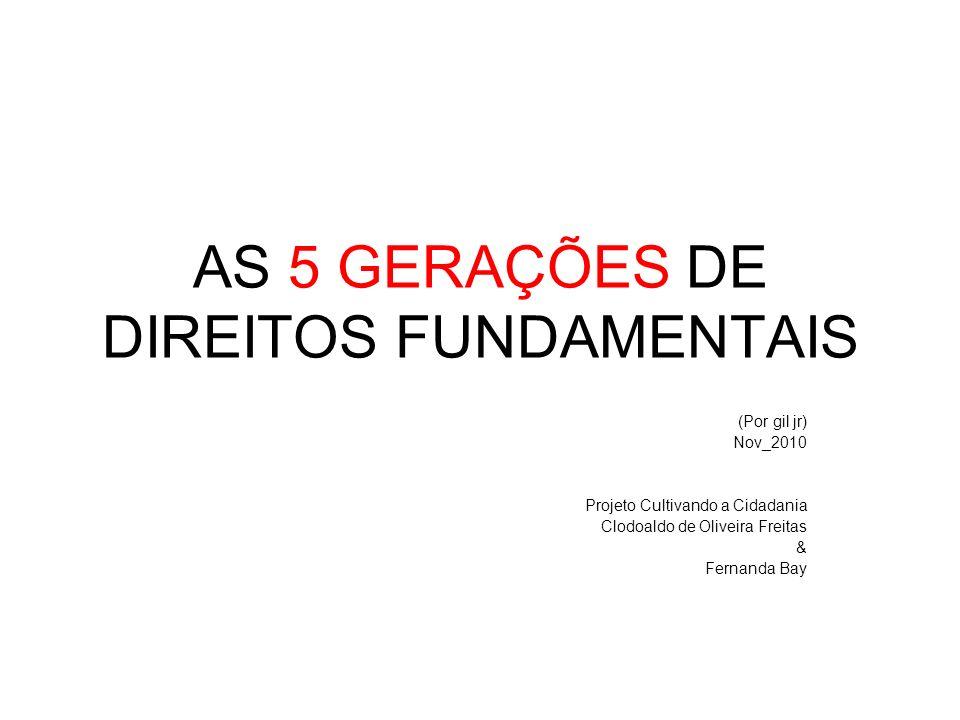 AS 5 GERAÇÕES DE DIREITOS FUNDAMENTAIS (Por gil jr) Nov_2010 Projeto Cultivando a Cidadania Clodoaldo de Oliveira Freitas & Fernanda Bay