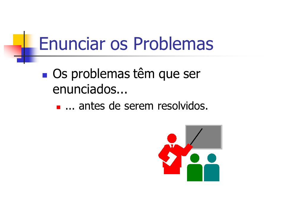 Enunciar os Problemas Os problemas têm que ser enunciados...... antes de serem resolvidos.