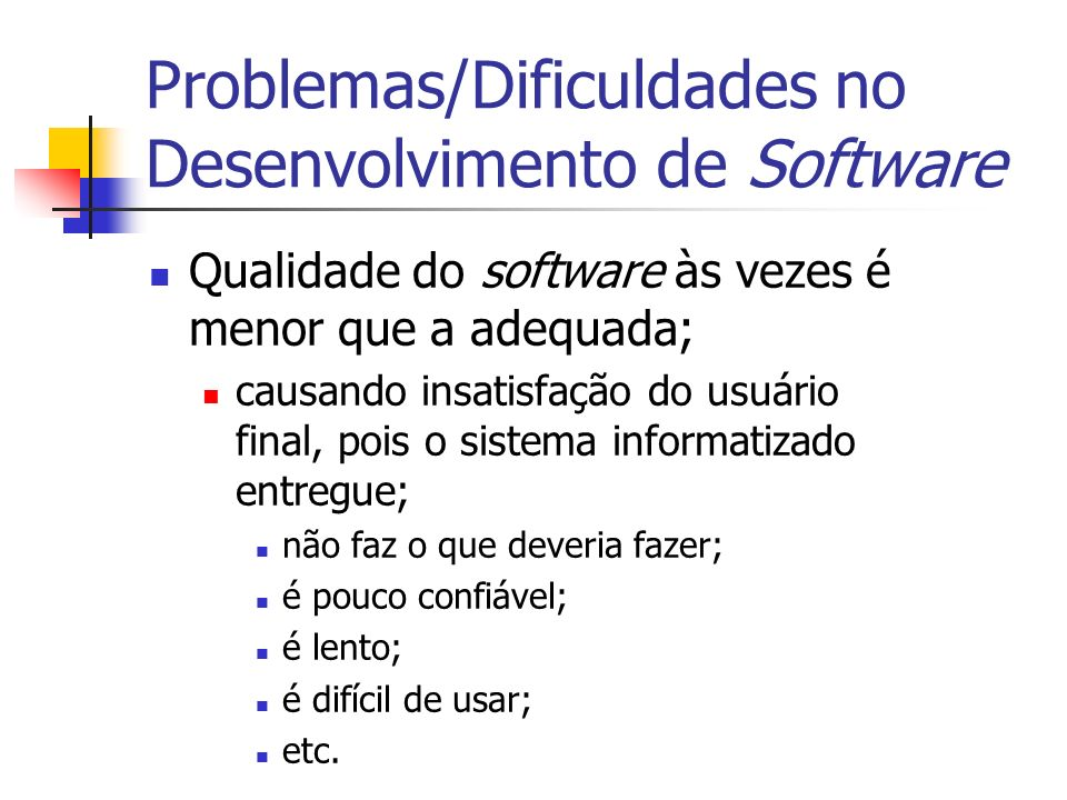Problemas/Dificuldades no Desenvolvimento de Software Qualidade do software às vezes é menor que a adequada; causando insatisfação do usuário final, p