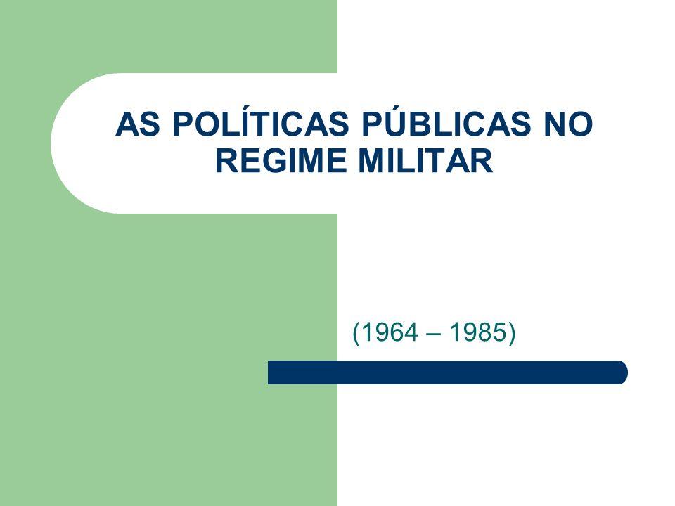 AS POLÍTICAS PÚBLICAS NO REGIME MILITAR (1964 – 1985)