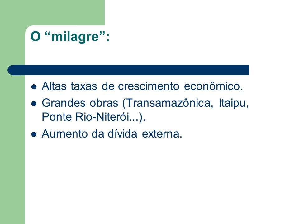 O milagre: Altas taxas de crescimento econômico. Grandes obras (Transamazônica, Itaipu, Ponte Rio-Niterói...). Aumento da dívida externa.