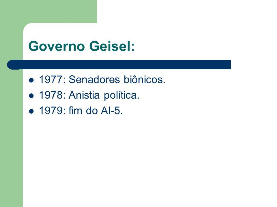 Governo Geisel: 1977: Senadores biônicos. 1978: Anistia política. 1979: fim do AI-5.