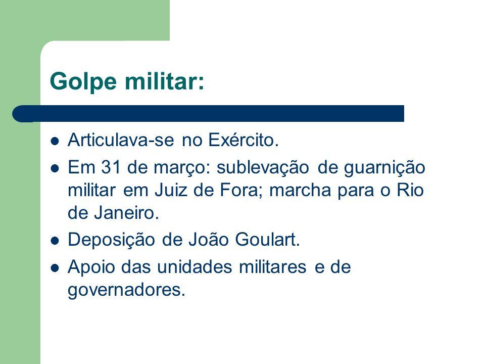 Golpe militar: Articulava-se no Exército. Em 31 de março: sublevação de guarnição militar em Juiz de Fora; marcha para o Rio de Janeiro. Deposição de