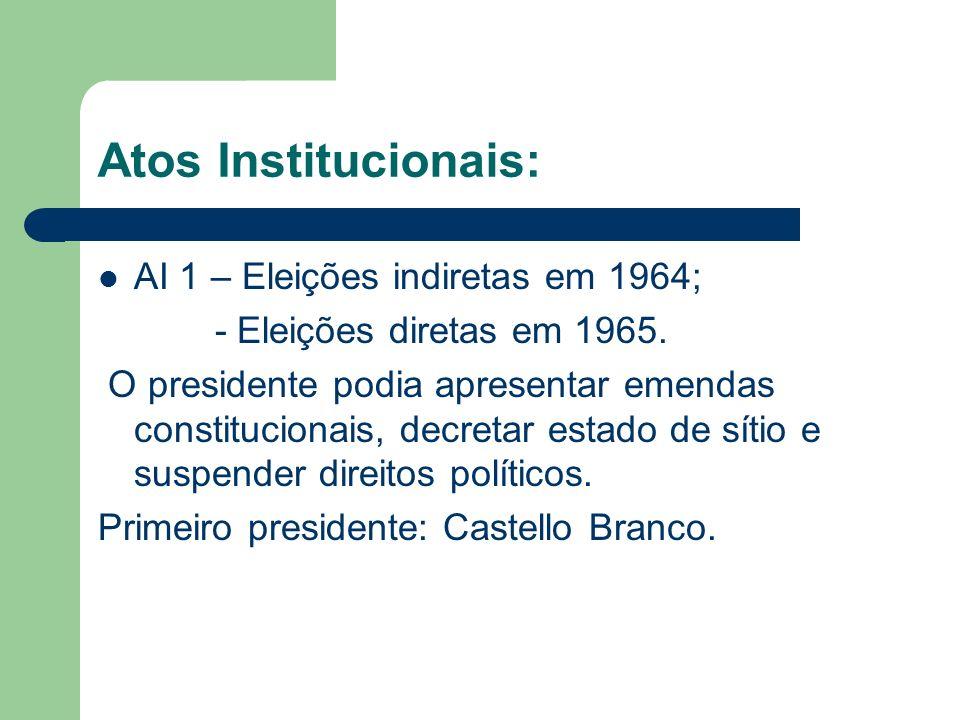 Atos Institucionais: AI 1 – Eleições indiretas em 1964; - Eleições diretas em 1965. O presidente podia apresentar emendas constitucionais, decretar es