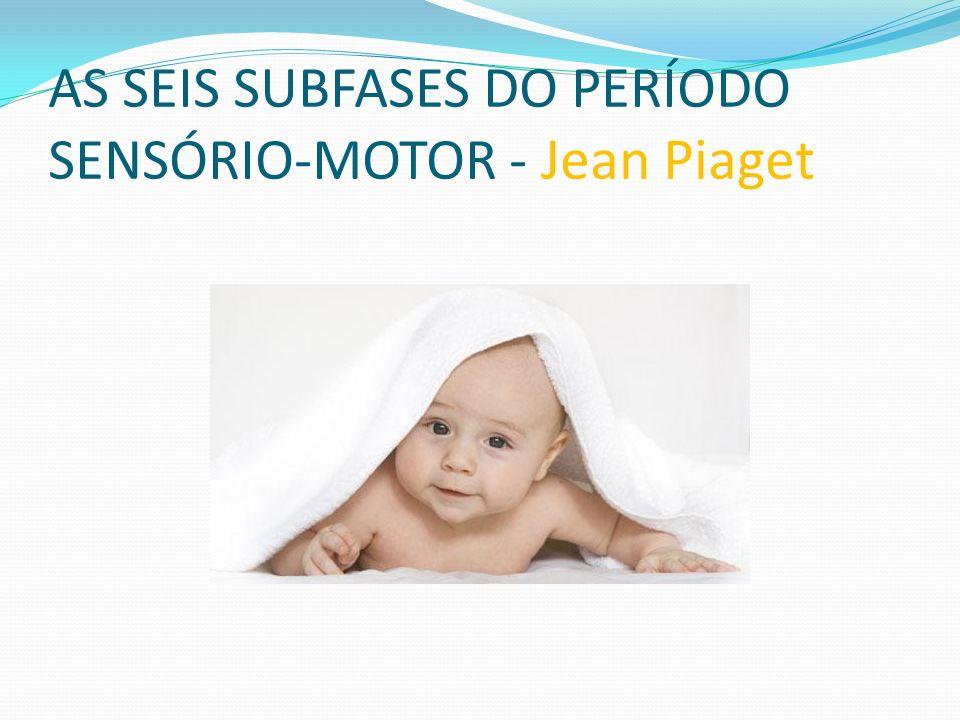 AS SEIS SUBFASES DO PERÍODO SENSÓRIO-MOTOR - Jean Piaget