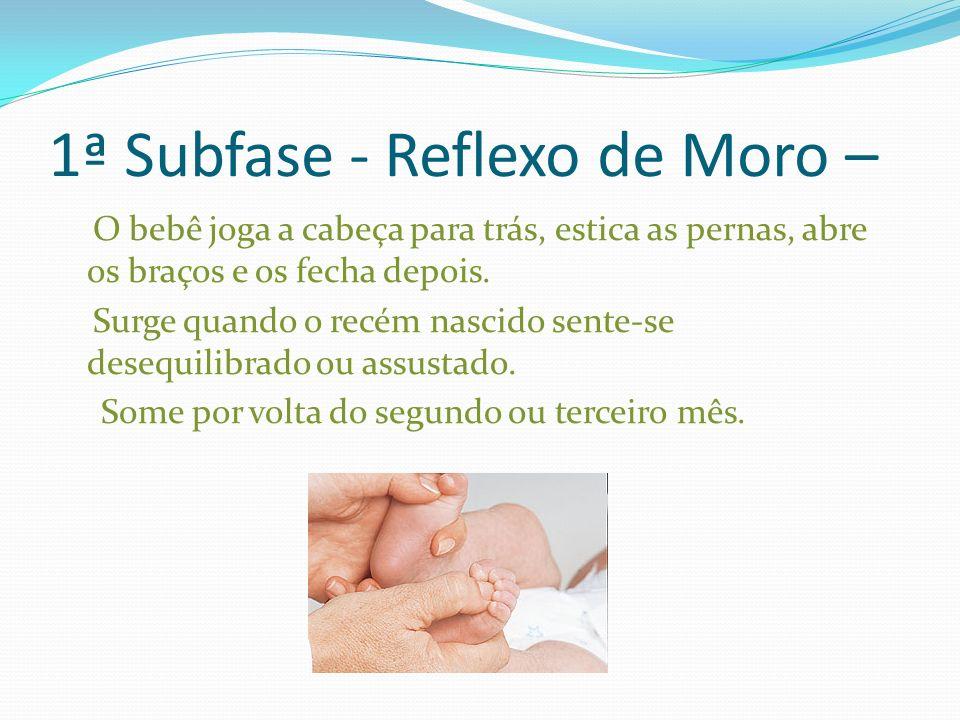 1ª Subfase - Reflexo de Moro – O bebê joga a cabeça para trás, estica as pernas, abre os braços e os fecha depois. Surge quando o recém nascido sente-