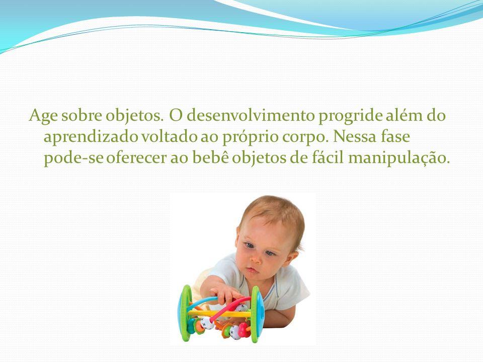 Age sobre objetos. O desenvolvimento progride além do aprendizado voltado ao próprio corpo. Nessa fase pode-se oferecer ao bebê objetos de fácil manip