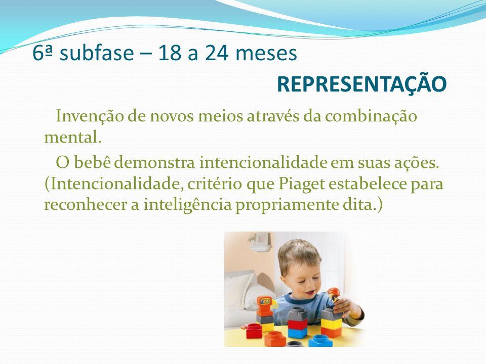 6ª subfase – 18 a 24 meses REPRESENTAÇÃO Invenção de novos meios através da combinação mental. O bebê demonstra intencionalidade em suas ações. (Inten