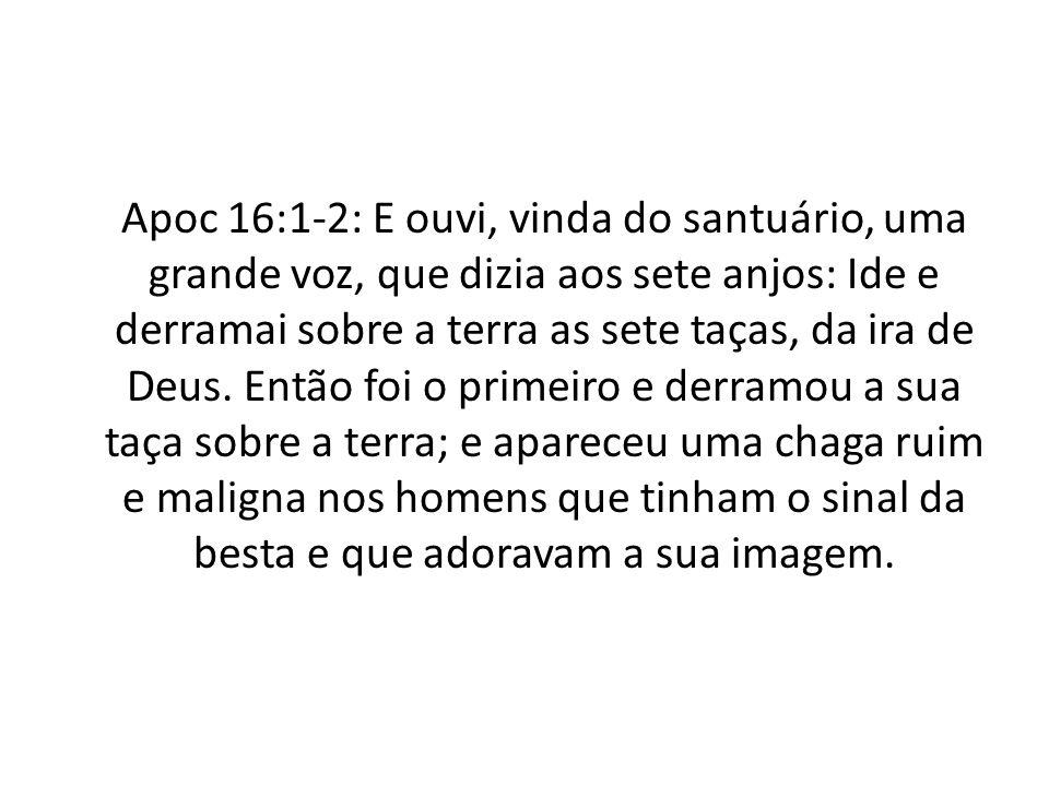 Apoc 16:1-2: E ouvi, vinda do santuário, uma grande voz, que dizia aos sete anjos: Ide e derramai sobre a terra as sete taças, da ira de Deus. Então f