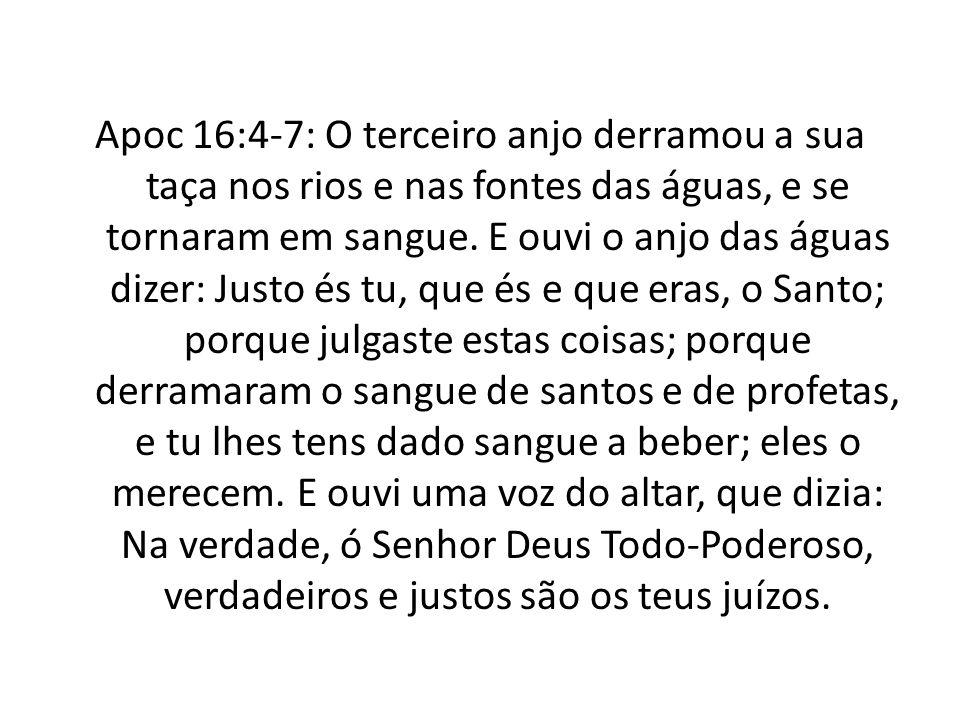 Apoc 16:4-7: O terceiro anjo derramou a sua taça nos rios e nas fontes das águas, e se tornaram em sangue. E ouvi o anjo das águas dizer: Justo és tu,