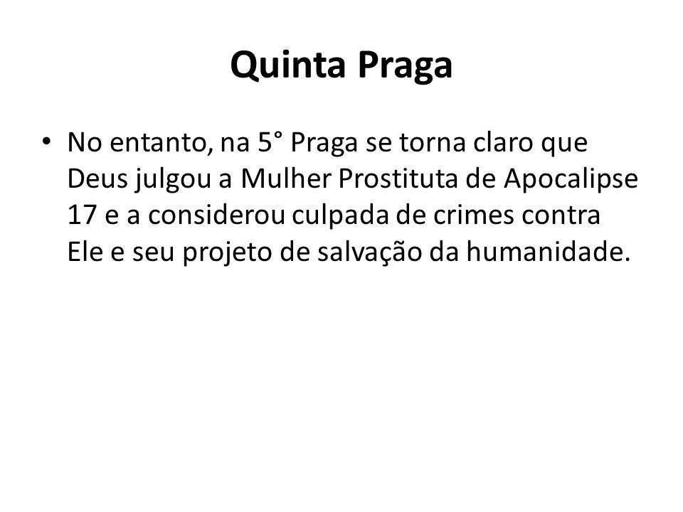 Quinta Praga No entanto, na 5° Praga se torna claro que Deus julgou a Mulher Prostituta de Apocalipse 17 e a considerou culpada de crimes contra Ele e