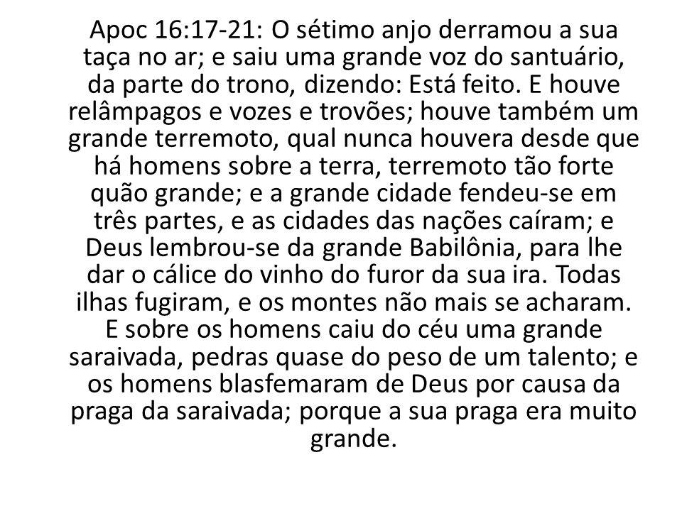 Apoc 16:17-21: O sétimo anjo derramou a sua taça no ar; e saiu uma grande voz do santuário, da parte do trono, dizendo: Está feito. E houve relâmpagos