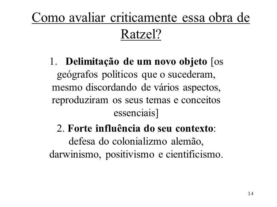 14 Como avaliar criticamente essa obra de Ratzel? 1. Delimitação de um novo objeto [os geógrafos políticos que o sucederam, mesmo discordando de vário