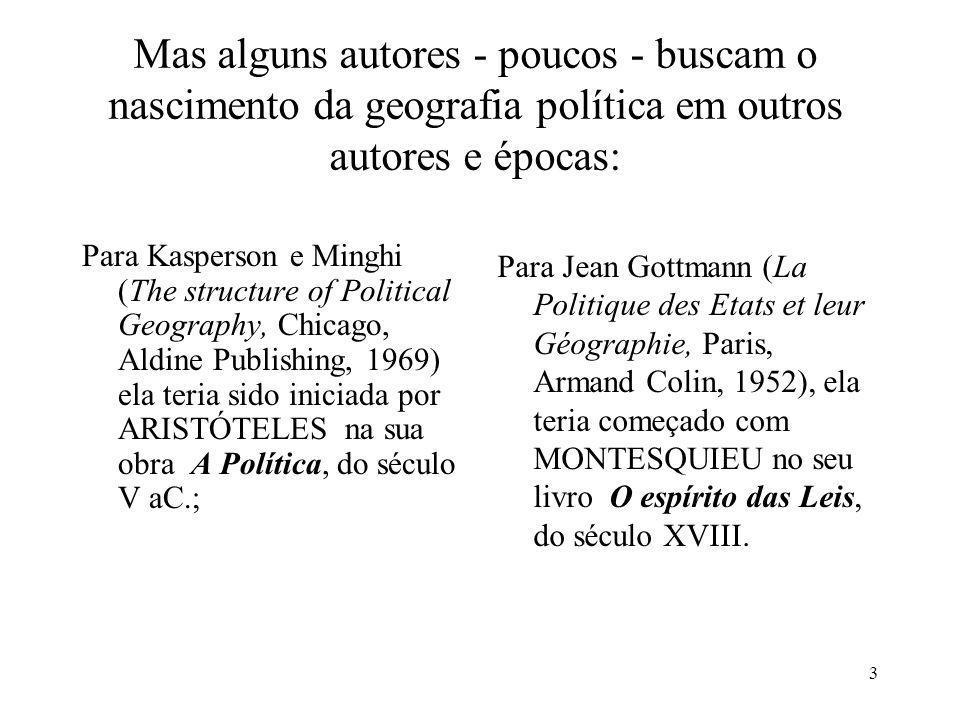 3 Mas alguns autores - poucos - buscam o nascimento da geografia política em outros autores e épocas: Para Kasperson e Minghi (The structure of Politi