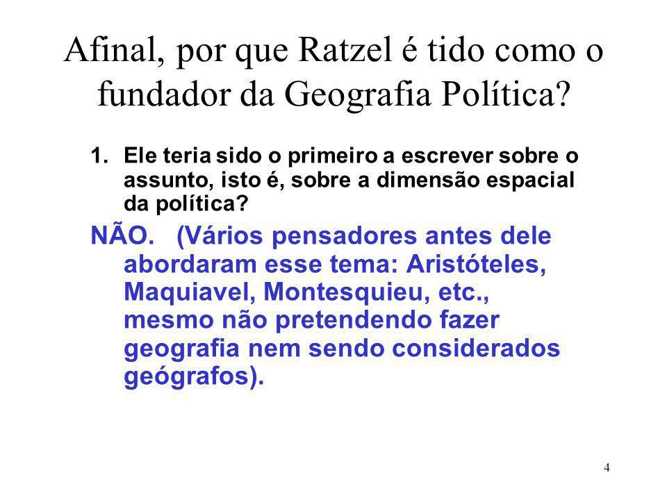 4 Afinal, por que Ratzel é tido como o fundador da Geografia Política? 1.Ele teria sido o primeiro a escrever sobre o assunto, isto é, sobre a dimensã