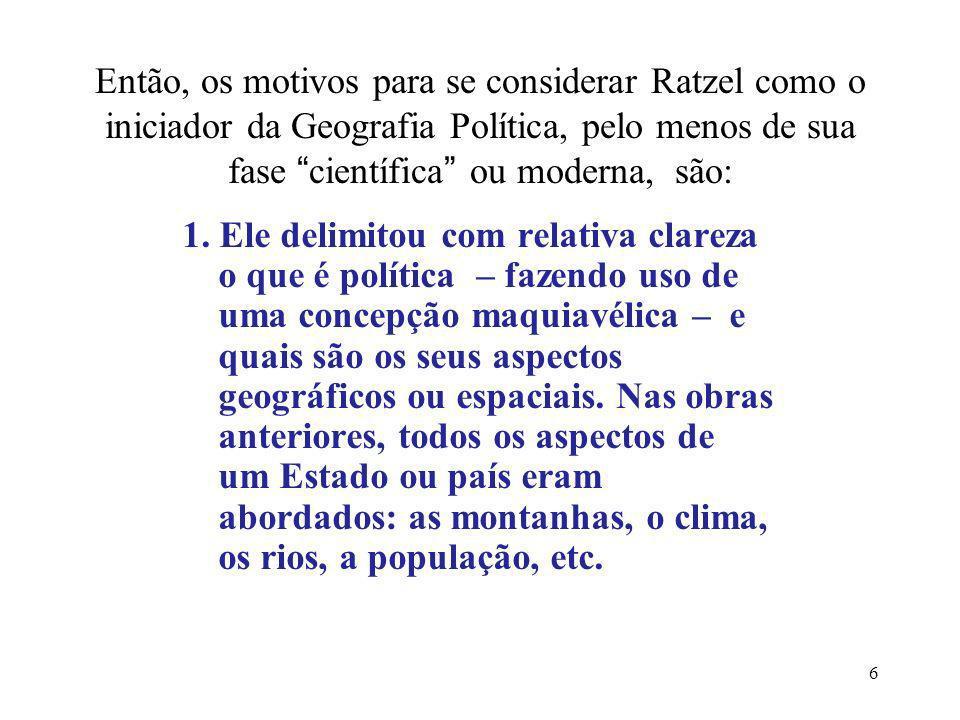 6 Então, os motivos para se considerar Ratzel como o iniciador da Geografia Política, pelo menos de sua fase científica ou moderna, são: 1. Ele delimi