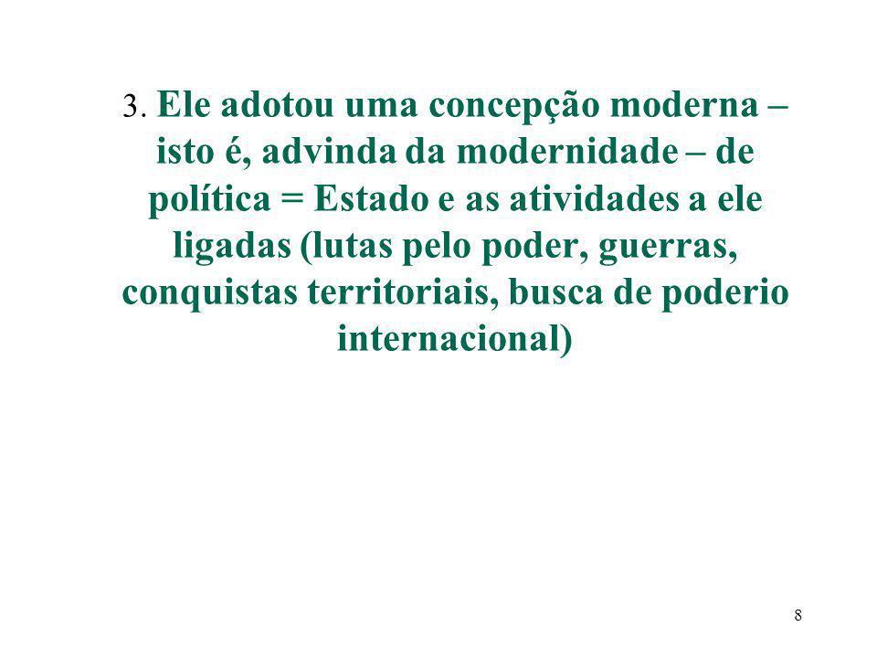 3. Ele adotou uma concepção moderna – isto é, advinda da modernidade – de política = Estado e as atividades a ele ligadas (lutas pelo poder, guerras,