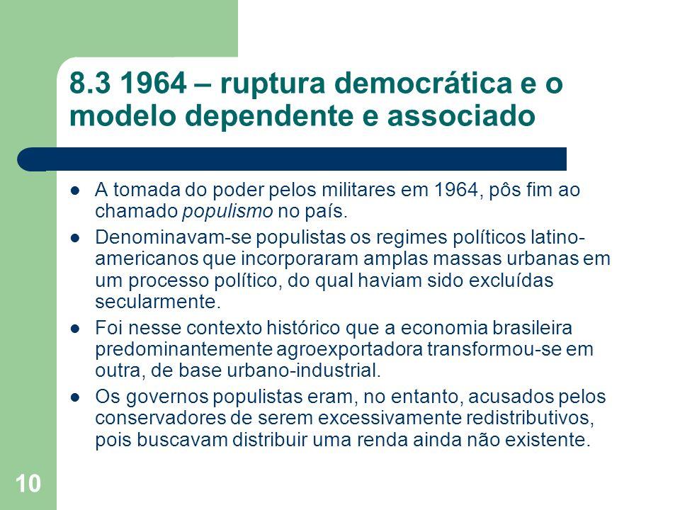 10 8.3 1964 – ruptura democrática e o modelo dependente e associado A tomada do poder pelos militares em 1964, pôs fim ao chamado populismo no país. D