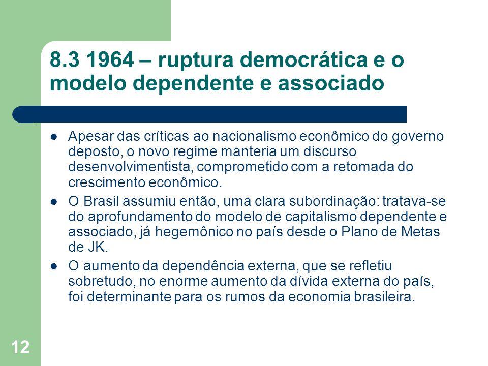 12 8.3 1964 – ruptura democrática e o modelo dependente e associado Apesar das críticas ao nacionalismo econômico do governo deposto, o novo regime ma