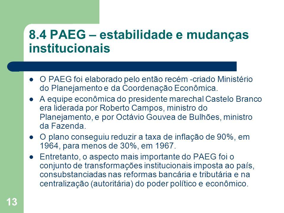 13 8.4 PAEG – estabilidade e mudanças institucionais O PAEG foi elaborado pelo então recém -criado Ministério do Planejamento e da Coordenação Econômi