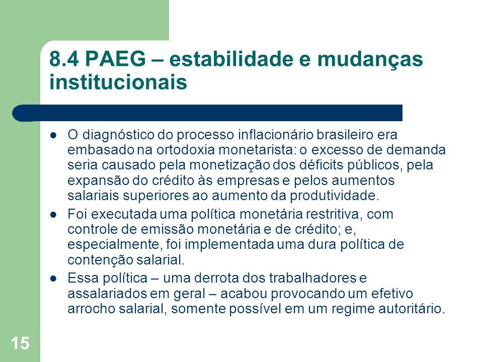 15 8.4 PAEG – estabilidade e mudanças institucionais O diagnóstico do processo inflacionário brasileiro era embasado na ortodoxia monetarista: o exces