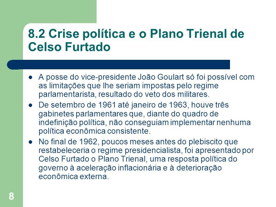8 8.2 Crise política e o Plano Trienal de Celso Furtado A posse do vice-presidente João Goulart só foi possível com as limitações que lhe seriam impos
