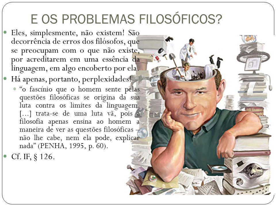 E OS PROBLEMAS FILOSÓFICOS? Eles, simplesmente, não existem! São decorrência de erros dos filósofos, que se preocupam com o que não existe, por acredi