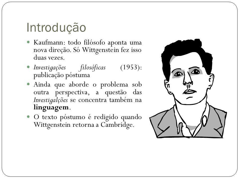 Introdução Kaufmann: todo filósofo aponta uma nova direção. Só Wittgenstein fez isso duas vezes. Investigações filosóficas (1953): publicação póstuma