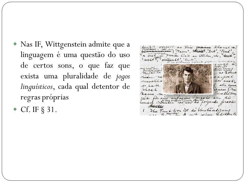 Nas IF, Wittgenstein admite que a linguagem é uma questão do uso de certos sons, o que faz que exista uma pluralidade de jogos linguísticos, cada qual