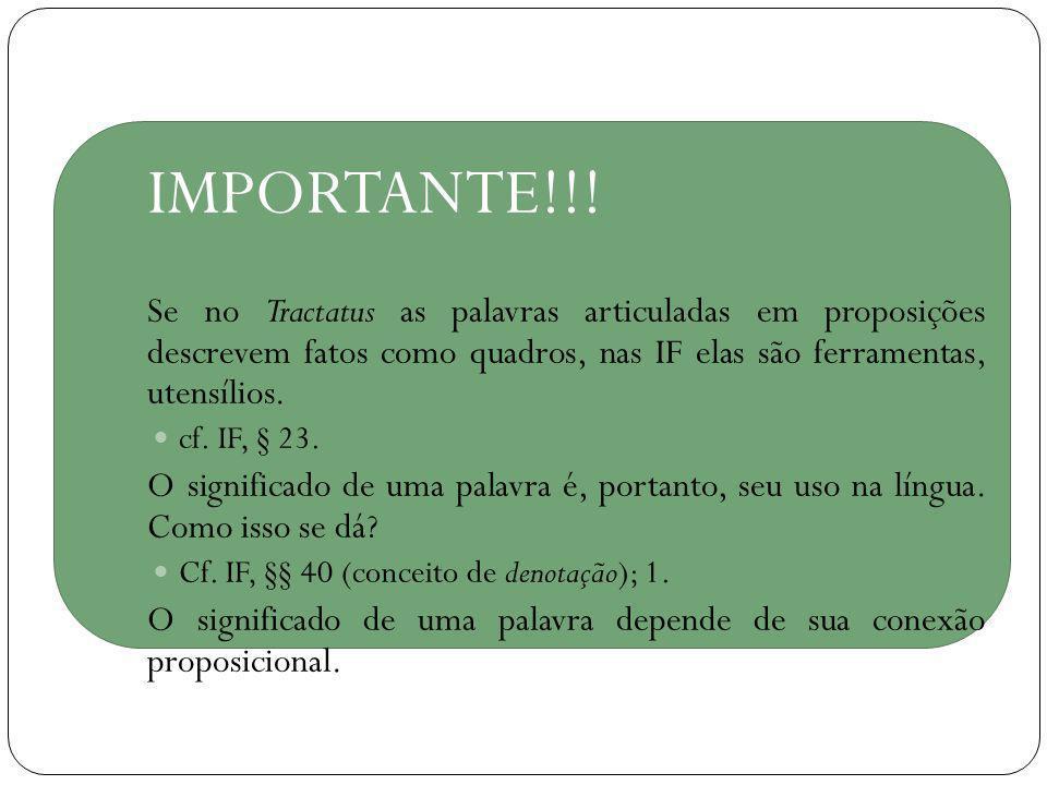 IMPORTANTE!!! Se no Tractatus as palavras articuladas em proposições descrevem fatos como quadros, nas IF elas são ferramentas, utensílios. cf. IF, §