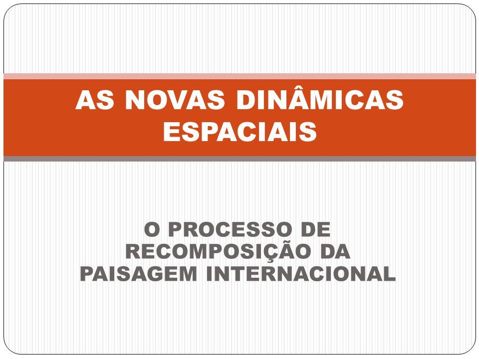 O PROCESSO DE RECOMPOSIÇÃO DA PAISAGEM INTERNACIONAL AS NOVAS DINÂMICAS ESPACIAIS