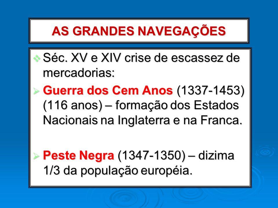 AS GRANDES NAVEGAÇÕES Séc. XV e XIV crise de escassez de mercadorias: Séc. XV e XIV crise de escassez de mercadorias: Guerra dos Cem Anos (1337-1453)