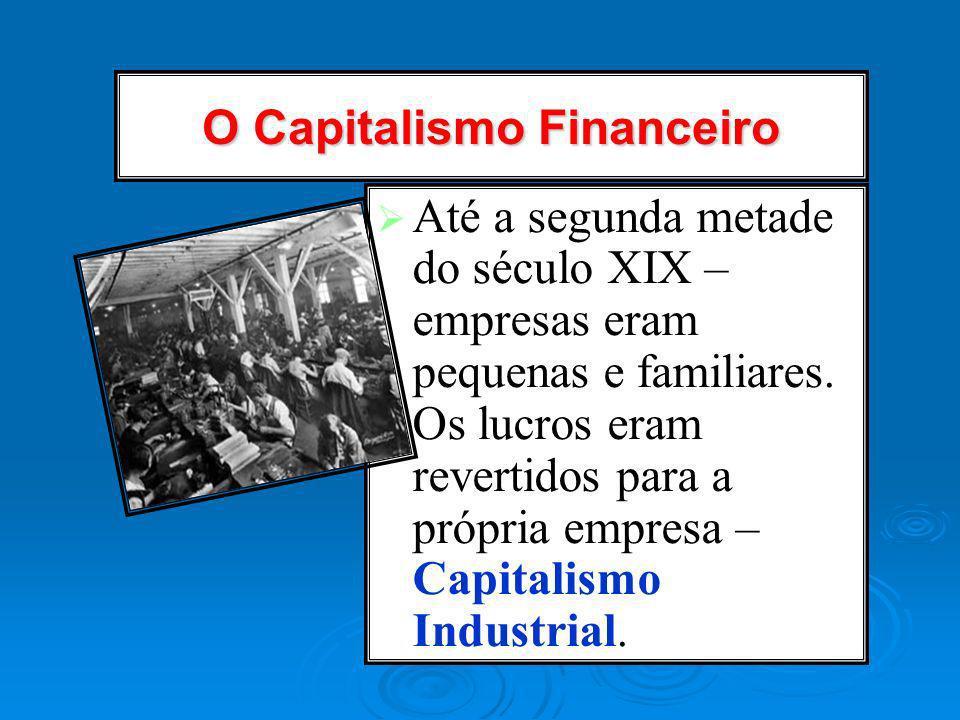 O Capitalismo Financeiro Até a segunda metade do século XIX – empresas eram pequenas e familiares. Os lucros eram revertidos para a própria empresa –