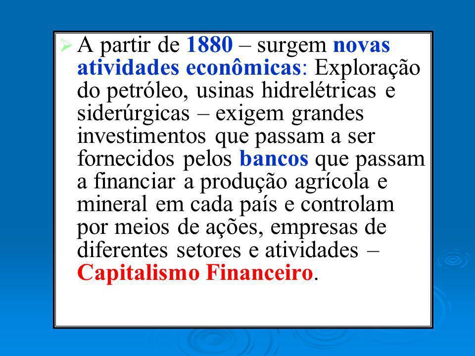 A partir de 1880 – surgem novas atividades econômicas: Exploração do petróleo, usinas hidrelétricas e siderúrgicas – exigem grandes investimentos que