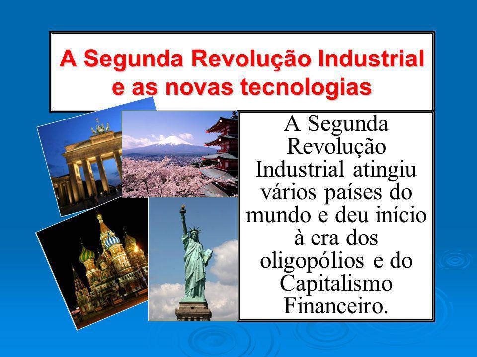 A Segunda Revolução Industrial e as novas tecnologias A Segunda Revolução Industrial atingiu vários países do mundo e deu início à era dos oligopólios