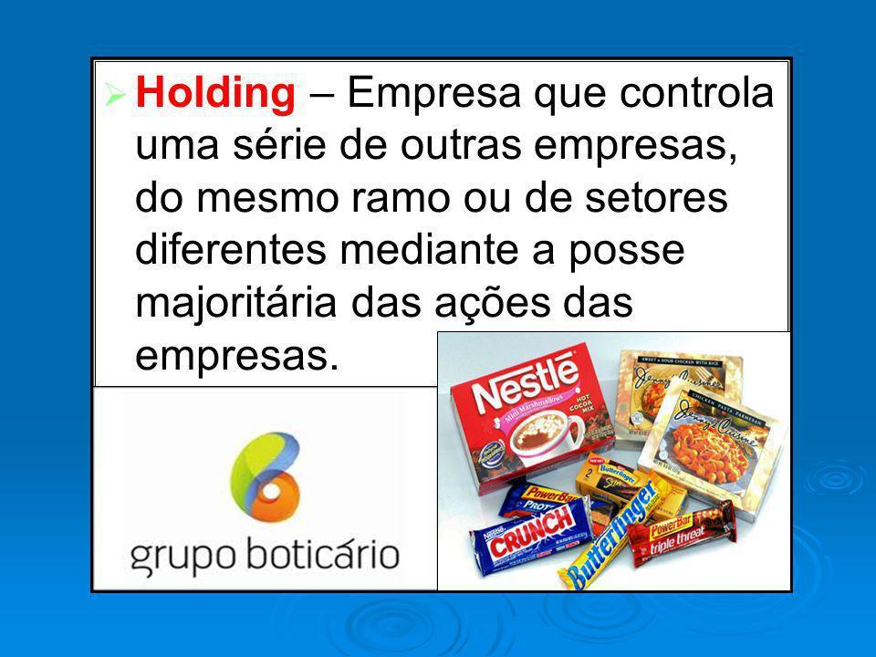 Holding – Empresa que controla uma série de outras empresas, do mesmo ramo ou de setores diferentes mediante a posse majoritária das ações das empresa
