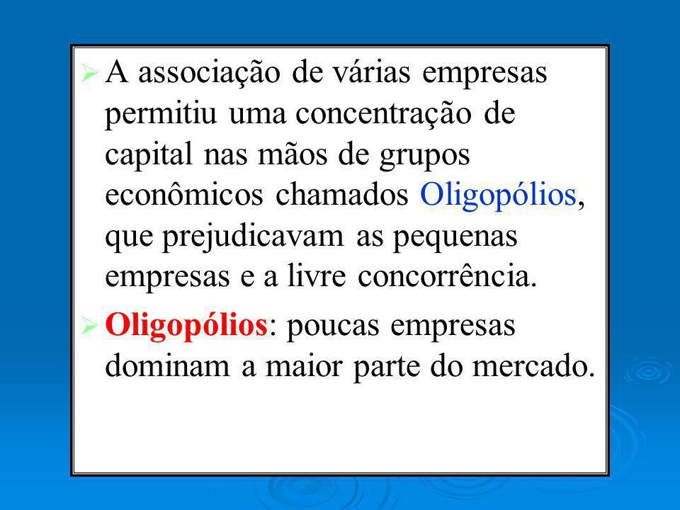 A associação de várias empresas permitiu uma concentração de capital nas mãos de grupos econômicos chamados Oligopólios, que prejudicavam as pequenas