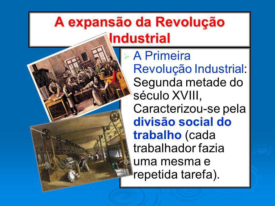 A expansão da Revolução Industrial A Primeira Revolução Industrial: Segunda metade do século XVIII, Caracterizou-se pela divisão social do trabalho (c