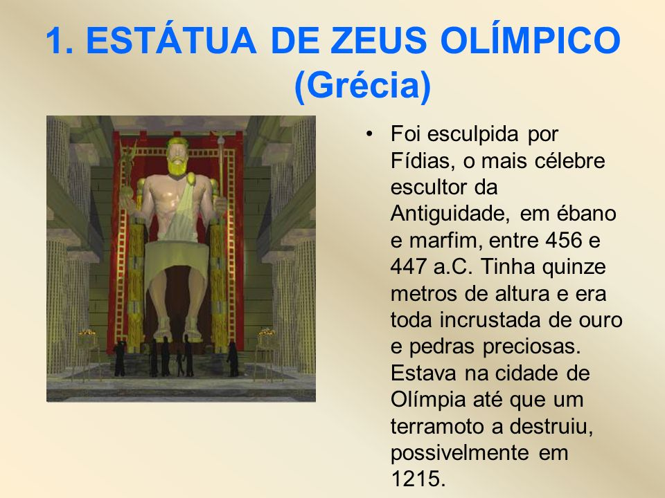 1. ESTÁTUA DE ZEUS OLÍMPICO (Grécia) Foi esculpida por Fídias, o mais célebre escultor da Antiguidade, em ébano e marfim, entre 456 e 447 a.C. Tinha q