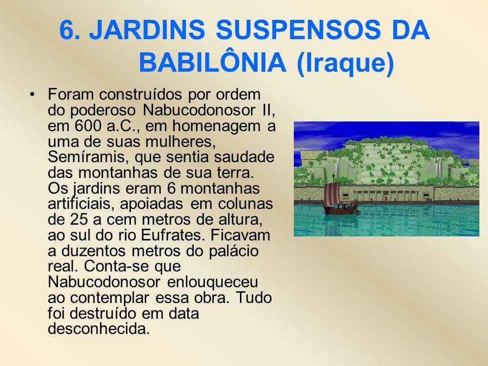 6. JARDINS SUSPENSOS DA BABILÔNIA (Iraque) Foram construídos por ordem do poderoso Nabucodonosor II, em 600 a.C., em homenagem a uma de suas mulheres,