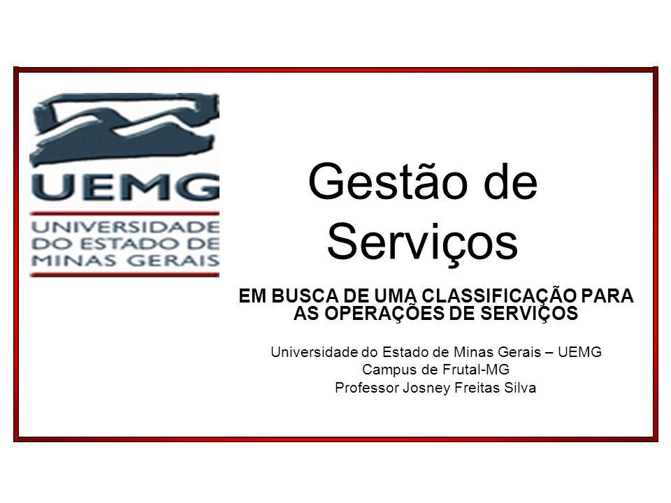 Gestão de Serviços EM BUSCA DE UMA CLASSIFICAÇÃO PARA AS OPERAÇÕES DE SERVIÇOS Universidade do Estado de Minas Gerais – UEMG Campus de Frutal-MG Profe